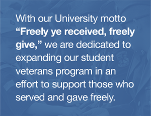 With our University motto 'Freely ye received, freely give,' we are dedicated to expanding our student veterans program in an effort to support those who served and gave freely.